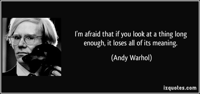 quote-i-m-afraid-that-if-you-look-at-a-thing-long-enough-it-loses-all-of-its-meaning-andy-warhol-193354